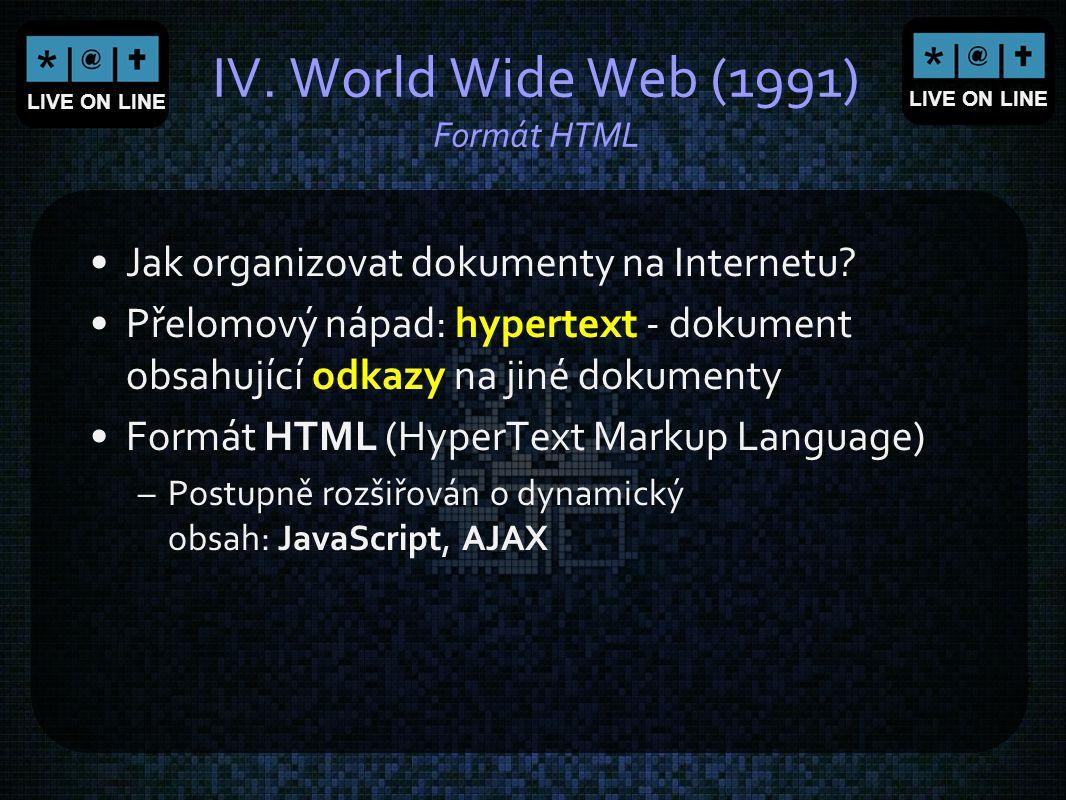 LIVE ON LINE IV. World Wide Web (1991) Formát HTML Jak organizovat dokumenty na Internetu? Přelomový nápad: hypertext - dokument obsahující odkazy na