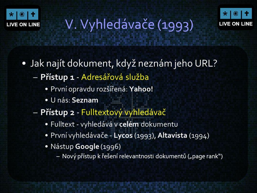 LIVE ON LINE V. Vyhledávače (1993) Jak najít dokument, když neznám jeho URL? –Přístup 1 - Adresářová služba První opravdu rozšířená: Yahoo! U nás: Sez