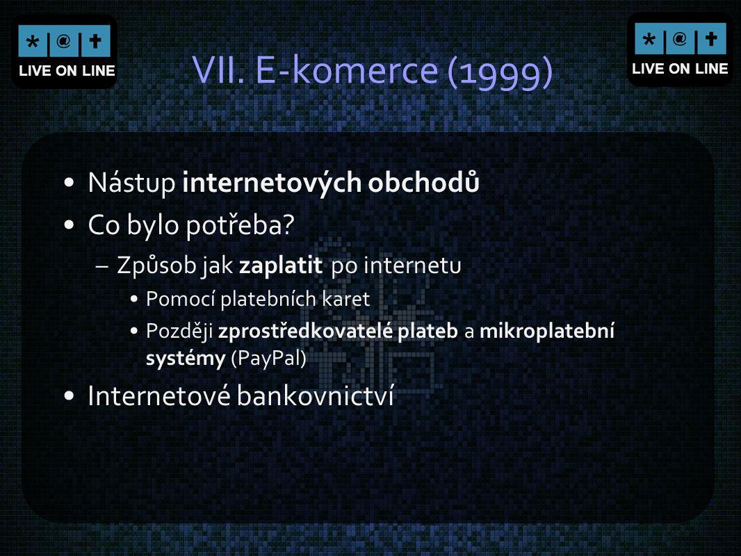 LIVE ON LINE VII. E-komerce (1999) Nástup internetových obchodů Co bylo potřeba? –Způsob jak zaplatit po internetu Pomocí platebních karet Později zpr