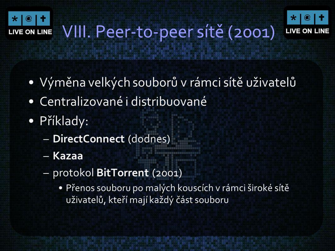 LIVE ON LINE VIII. Peer-to-peer sítě (2001) Výměna velkých souborů v rámci sítě uživatelů Centralizované i distribuované Příklady: –DirectConnect (dod