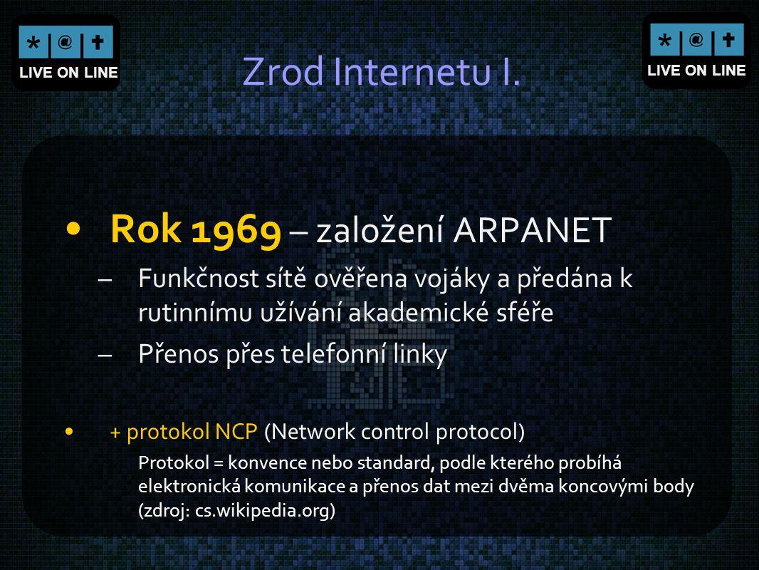 LIVE ON LINE Zrod Internetu I. Rok 1969 – založení ARPANET –Funkčnost sítě ověřena vojáky a předána k rutinnímu užívání akademické sféře –Přenos přes