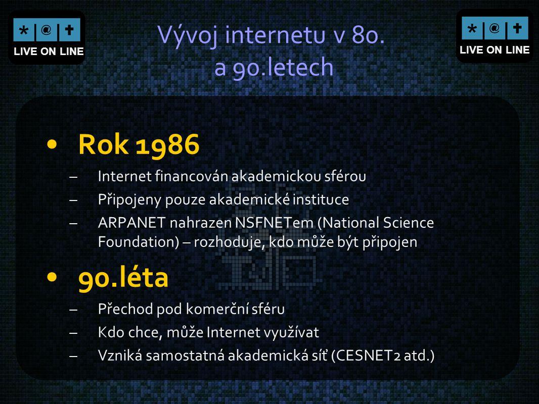 LIVE ON LINE Vývoj internetu v 80. a 90.letech Rok 1986 –Internet financován akademickou sférou –Připojeny pouze akademické instituce –ARPANET nahraze