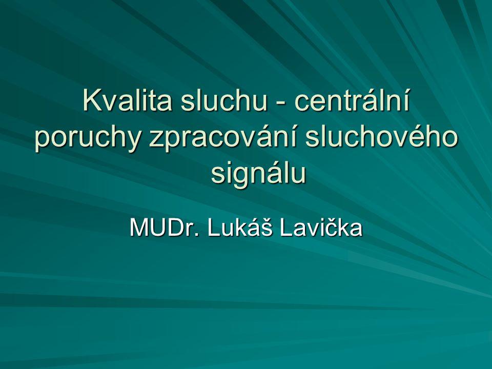 Kvalita sluchu - centrální poruchy zpracování sluchového signálu MUDr. Lukáš Lavička