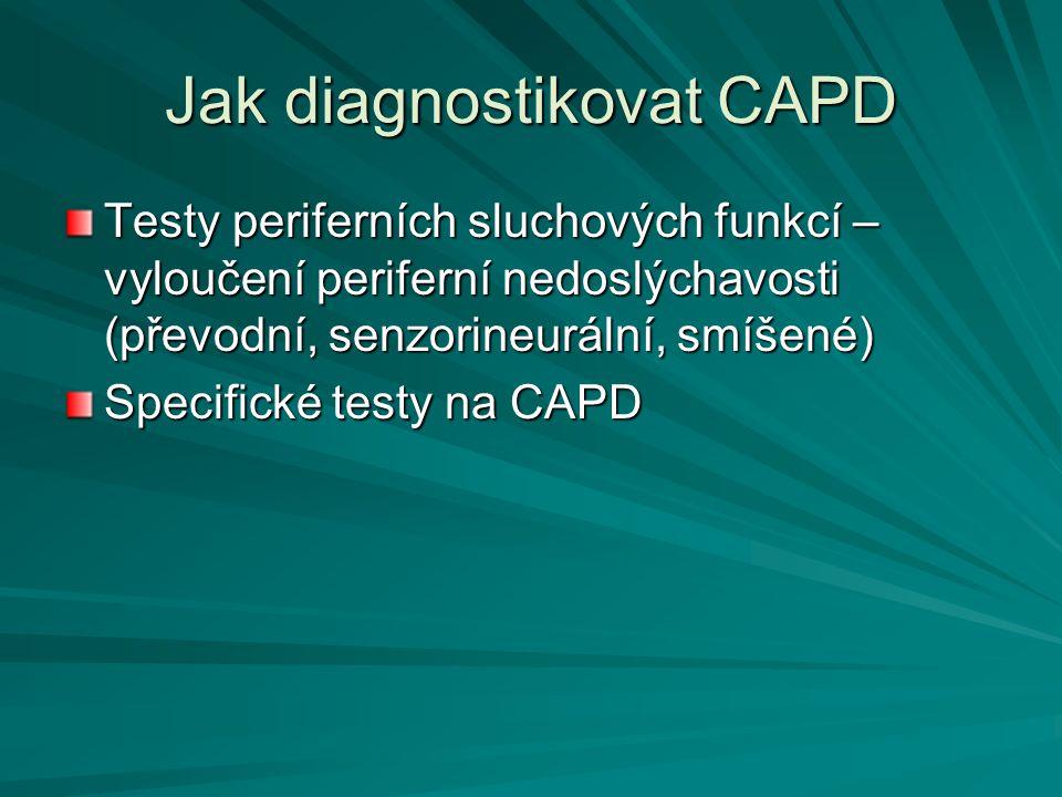 Jak diagnostikovat CAPD Testy periferních sluchových funkcí – vyloučení periferní nedoslýchavosti (převodní, senzorineurální, smíšené) Specifické test