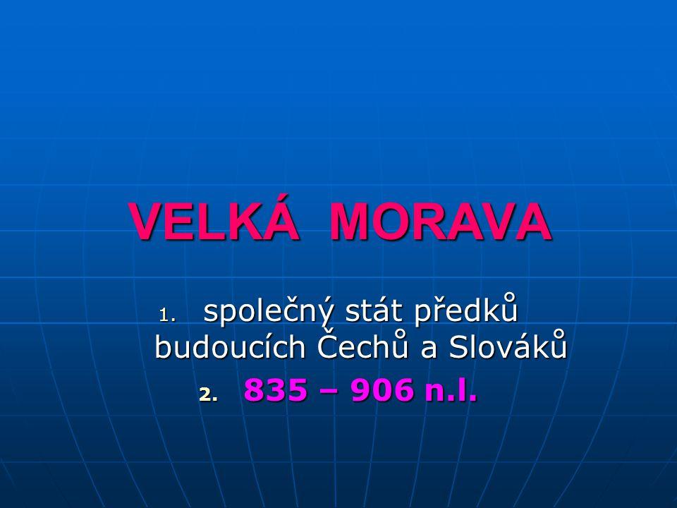 VELKÁ MORAVA 1. společný stát předků budoucích Čechů a Slováků 2. 835 – 906 n.l.