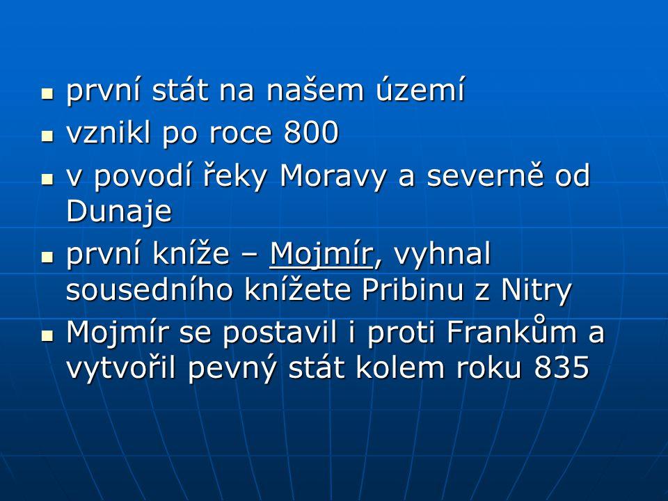 první stát na našem území vznikl po roce 800 v povodí řeky Moravy a severně od Dunaje první kníže – Mojmír, vyhnal sousedního knížete Pribinu z Nitry