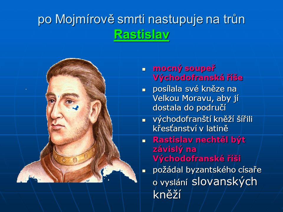 po Mojmírově smrti nastupuje na trůn Rastislav mocný soupeř Východofranská říše posílala své kněze na Velkou Moravu, aby jí dostala do područí východo