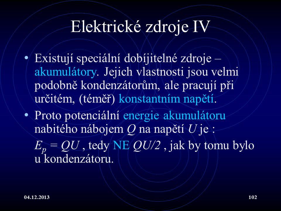 04.12.2013102 Elektrické zdroje IV Existují speciální dobíjitelné zdroje – akumulátory. Jejich vlastnosti jsou velmi podobně kondenzátorům, ale pracuj