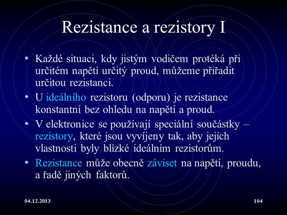 04.12.2013104 Rezistance a rezistory I Každé situaci, kdy jistým vodičem protéká při určitém napětí určitý proud, můžeme přiřadit určitou rezistanci.