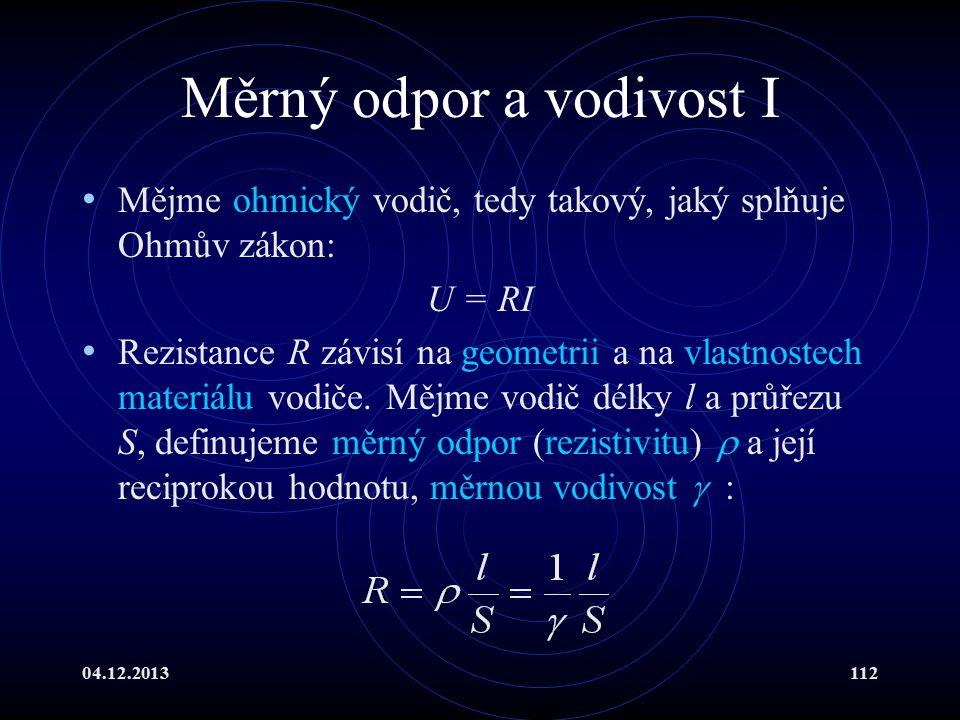 04.12.2013112 Měrný odpor a vodivost I Mějme ohmický vodič, tedy takový, jaký splňuje Ohmův zákon: U = RI Rezistance R závisí na geometrii a na vlastn