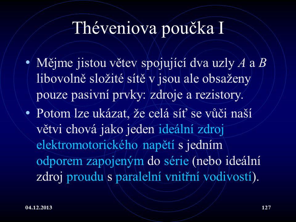 04.12.2013127 Théveniova poučka I Mějme jistou větev spojující dva uzly A a B libovolně složité sítě v jsou ale obsaženy pouze pasivní prvky: zdroje a