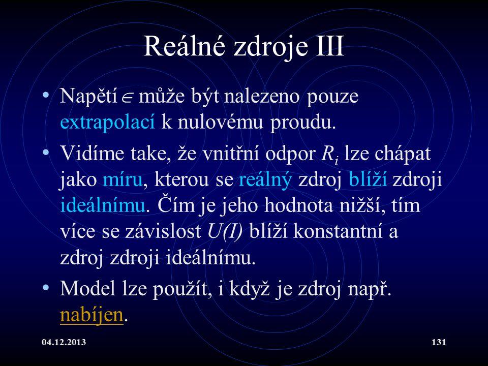 04.12.2013131 Reálné zdroje III Napětí  může být nalezeno pouze extrapolací k nulovému proudu. Vidíme take, že vnitřní odpor R i lze chápat jako míru