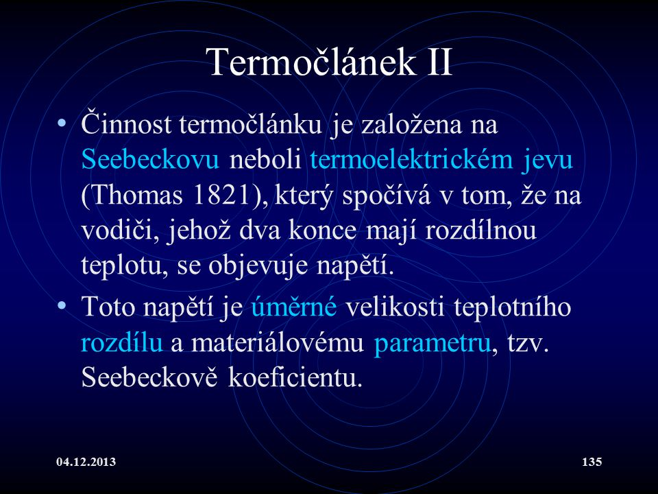 04.12.2013135 Termočlánek II Činnost termočlánku je založena na Seebeckovu neboli termoelektrickém jevu (Thomas 1821), který spočívá v tom, že na vodi