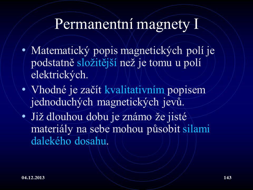 04.12.2013143 Permanentní magnety I Matematický popis magnetických polí je podstatně složitější než je tomu u polí elektrických. Vhodné je začít kvali