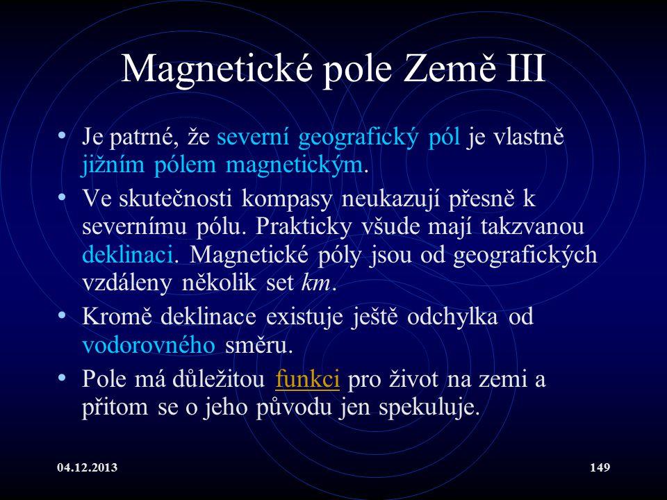 04.12.2013149 Magnetické pole Země III Je patrné, že severní geografický pól je vlastně jižním pólem magnetickým. Ve skutečnosti kompasy neukazují pře