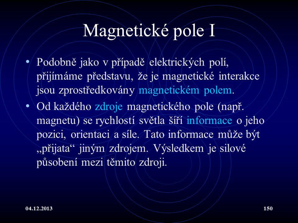 04.12.2013150 Magnetické pole I Podobně jako v případě elektrických polí, přijímáme představu, že je magnetické interakce jsou zprostředkovány magneti