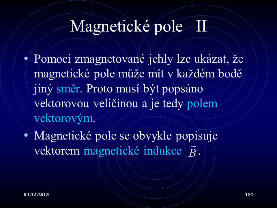 04.12.2013151 Magnetické pole II Pomocí zmagnetované jehly lze ukázat, že magnetické pole může mít v každém bodě jiný směr. Proto musí být popsáno vek