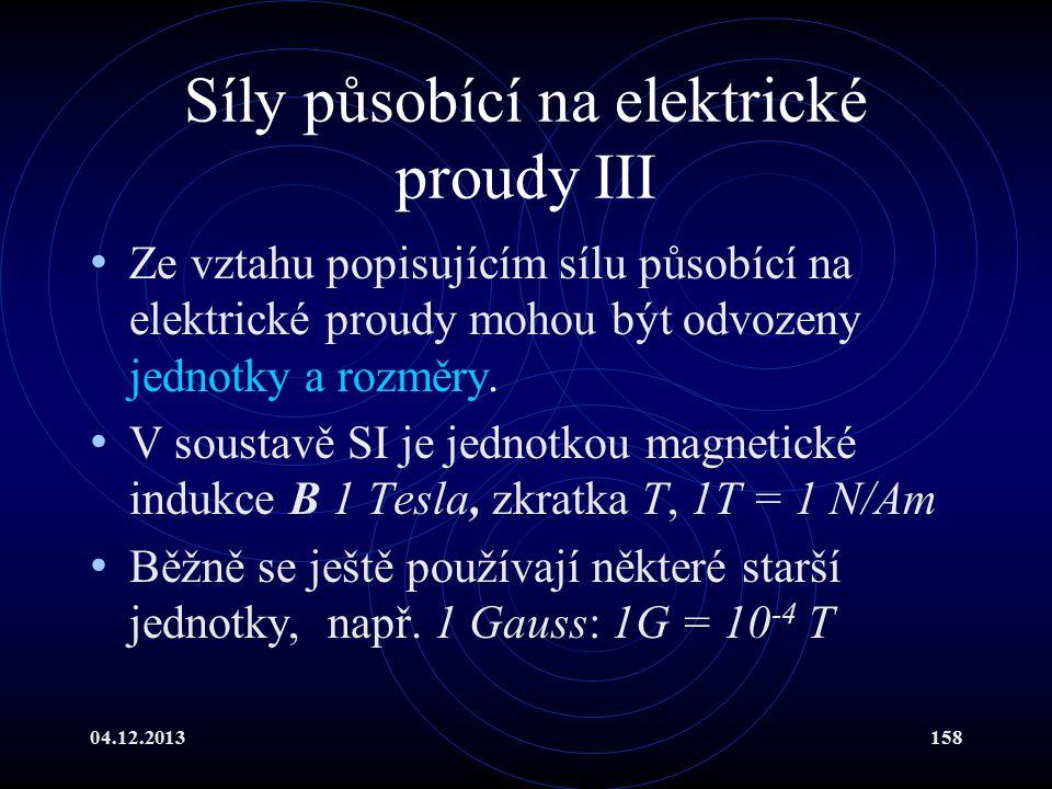 04.12.2013158 Síly působící na elektrické proudy III Ze vztahu popisujícím sílu působící na elektrické proudy mohou být odvozeny jednotky a rozměry. V