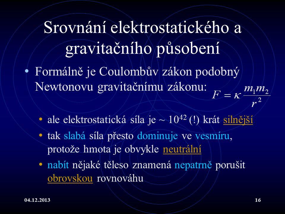 04.12.201316 Srovnání elektrostatického a gravitačního působení Formálně je Coulombův zákon podobný Newtonovu gravitačnímu zákonu: ale elektrostatická