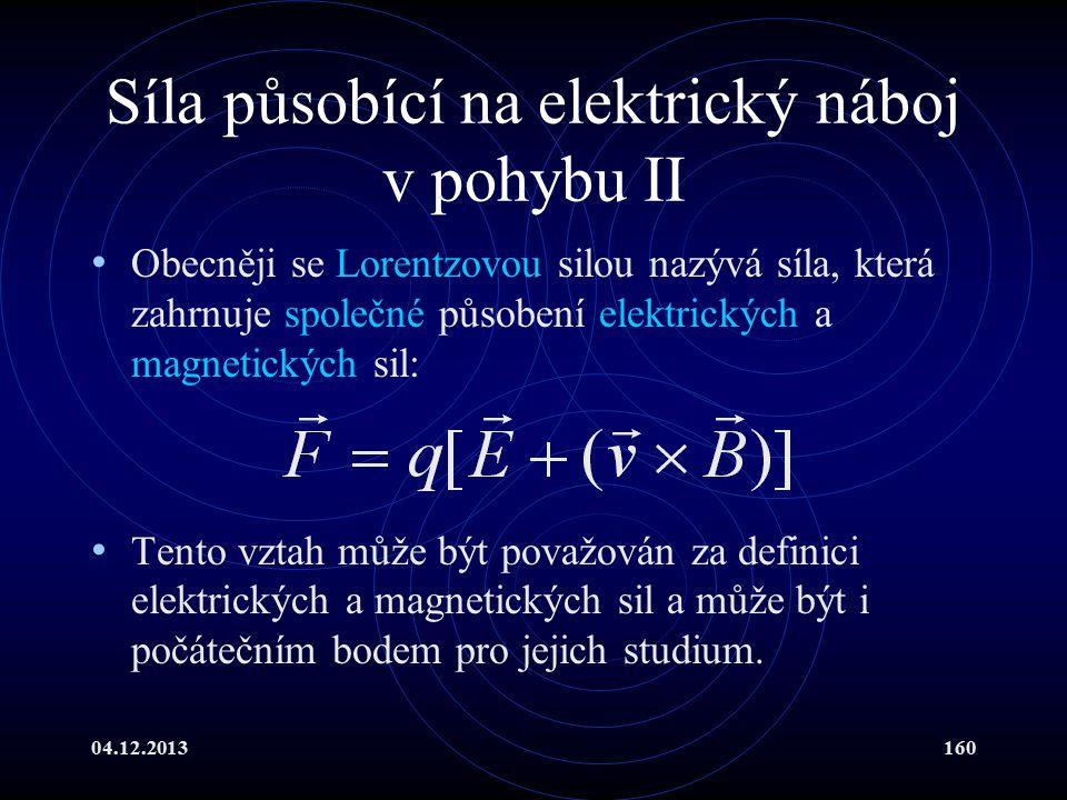 04.12.2013160 Síla působící na elektrický náboj v pohybu II Obecněji se Lorentzovou silou nazývá síla, která zahrnuje společné působení elektrických a