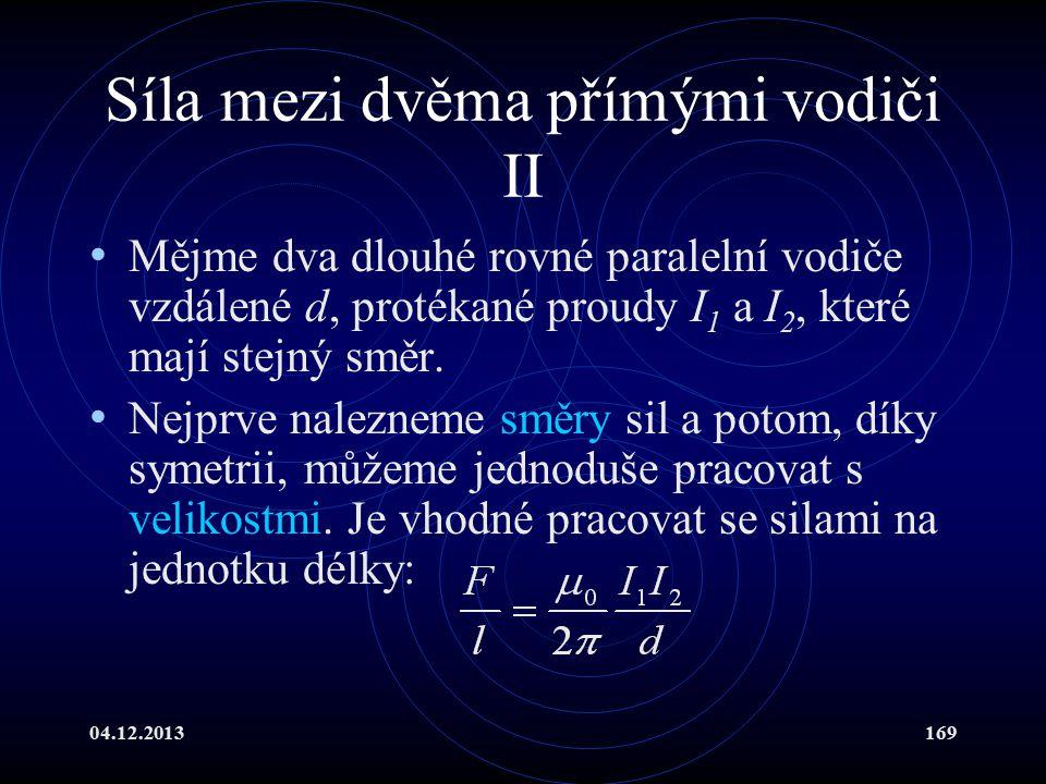 04.12.2013169 Síla mezi dvěma přímými vodiči II Mějme dva dlouhé rovné paralelní vodiče vzdálené d, protékané proudy I 1 a I 2, které mají stejný směr