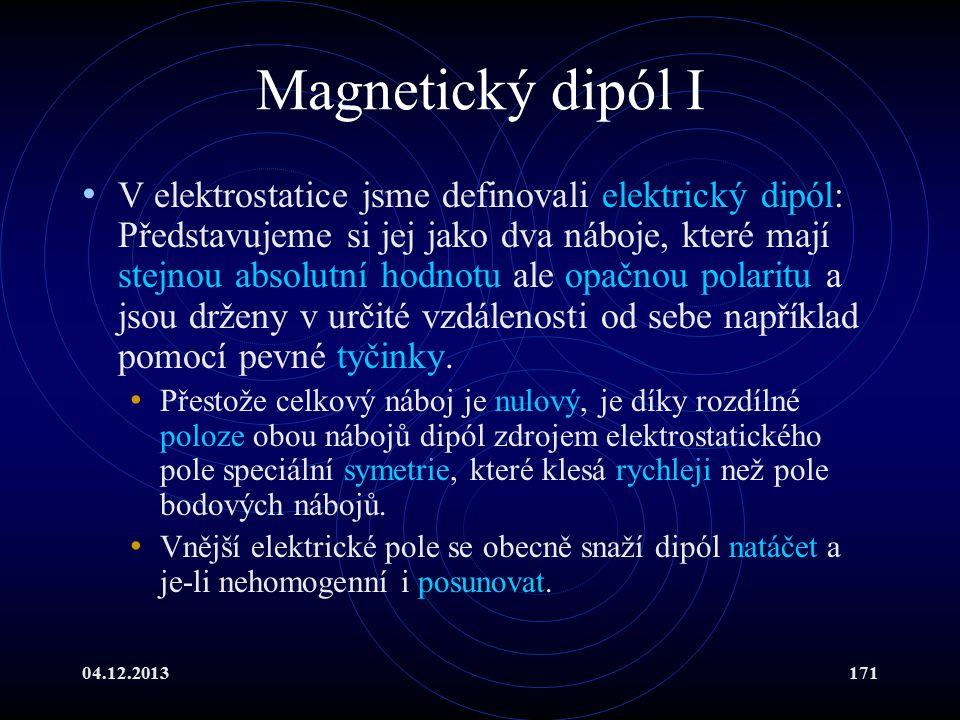 04.12.2013171 Magnetický dipól I V elektrostatice jsme definovali elektrický dipól: Představujeme si jej jako dva náboje, které mají stejnou absolutní
