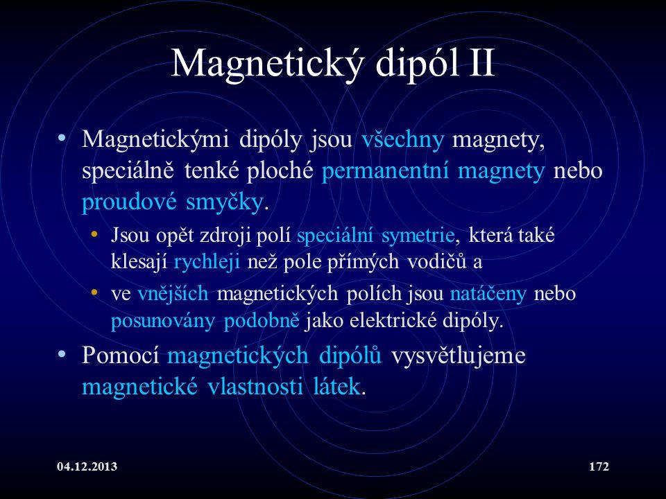 04.12.2013172 Magnetický dipól II Magnetickými dipóly jsou všechny magnety, speciálně tenké ploché permanentní magnety nebo proudové smyčky. Jsou opět