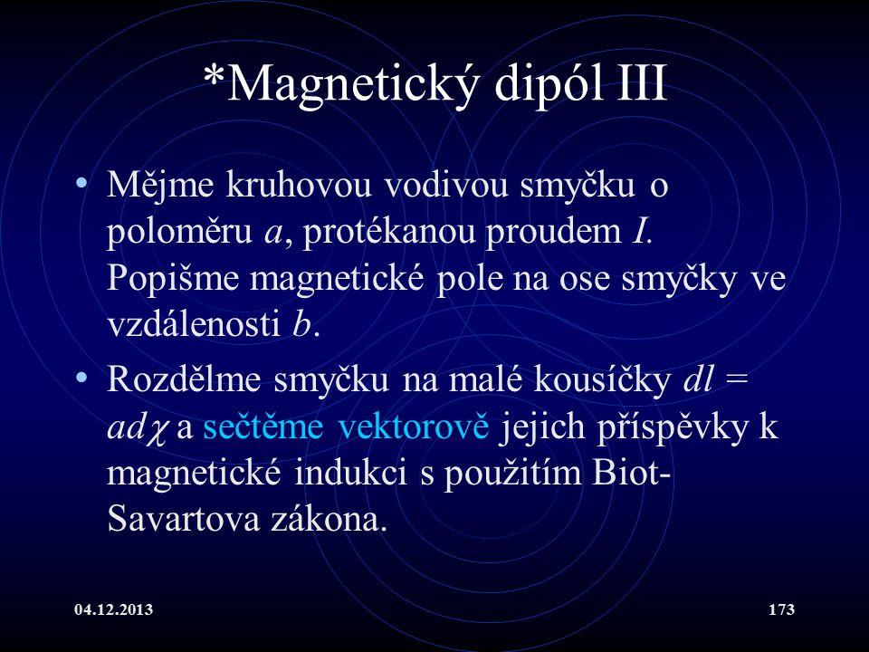 04.12.2013173 *Magnetický dipól III Mějme kruhovou vodivou smyčku o poloměru a, protékanou proudem I. Popišme magnetické pole na ose smyčky ve vzdálen