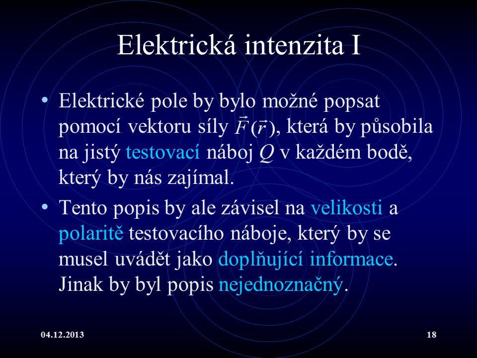 04.12.201318 Elektrická intenzita I Elektrické pole by bylo možné popsat pomocí vektoru síly, která by působila na jistý testovací náboj Q v každém bo