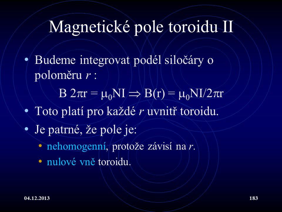 04.12.2013183 Magnetické pole toroidu II Budeme integrovat podél siločáry o poloměru r : B 2  r =  0 NI  B(r) =  0 NI/2  r Toto platí pro každé r