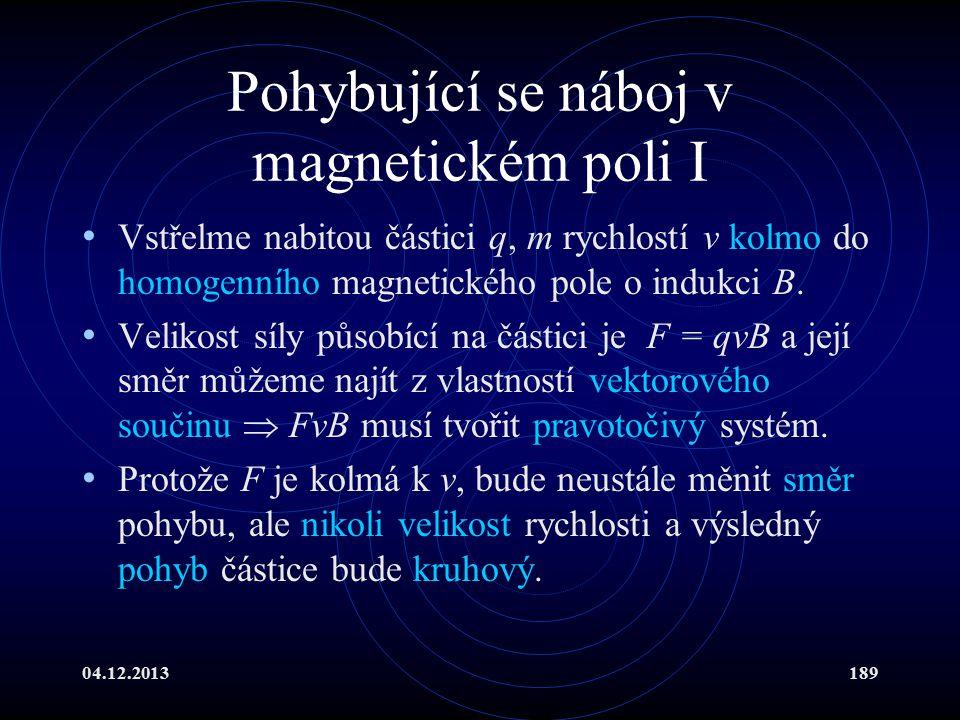 04.12.2013189 Pohybující se náboj v magnetickém poli I Vstřelme nabitou částici q, m rychlostí v kolmo do homogenního magnetického pole o indukci B. V