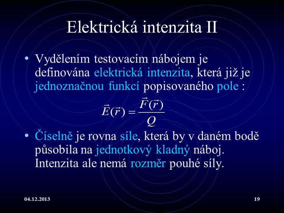 04.12.201319 Elektrická intenzita II Vydělením testovacím nábojem je definována elektrická intenzita, která již je jednoznačnou funkcí popisovaného po