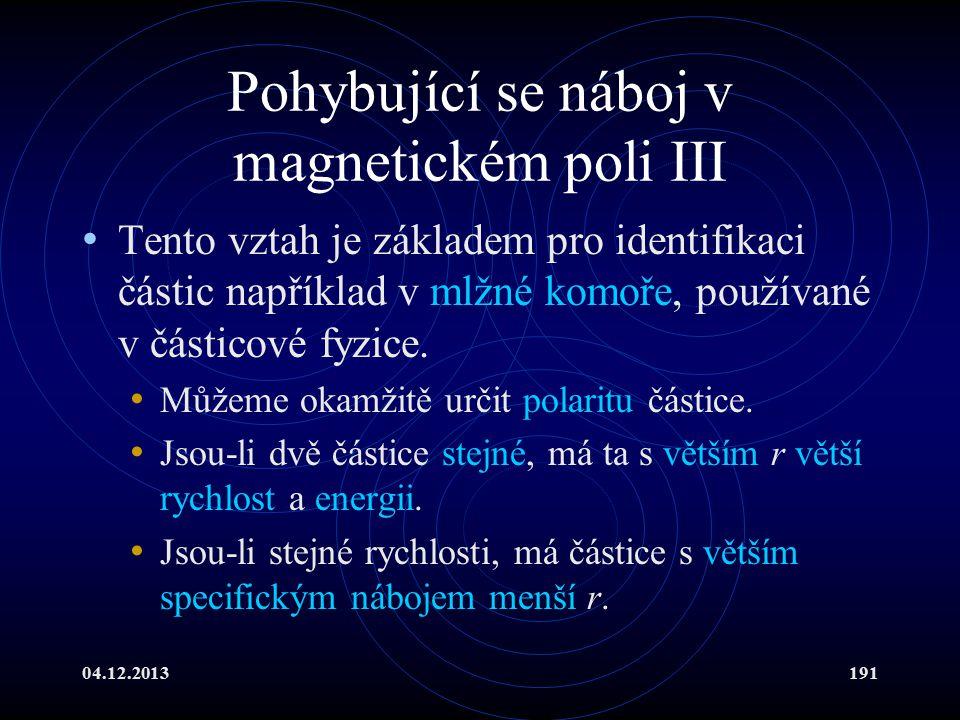 04.12.2013191 Pohybující se náboj v magnetickém poli III Tento vztah je základem pro identifikaci částic například v mlžné komoře, používané v částico