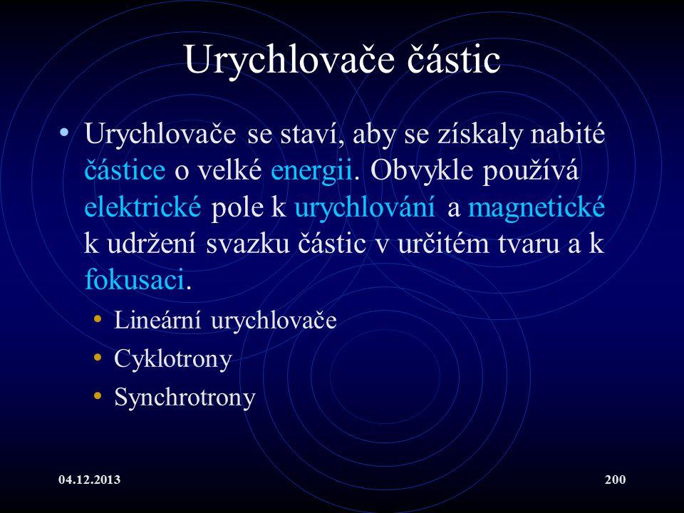 04.12.2013200 Urychlovače částic Urychlovače se staví, aby se získaly nabité částice o velké energii. Obvykle používá elektrické pole k urychlování a