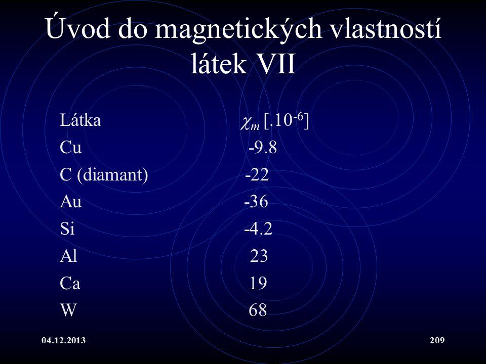 04.12.2013209 Úvod do magnetických vlastností látek VII Látka  m [.10 -6 ] Cu -9.8 C (diamant) -22 Au -36 Si -4.2 Al 23 Ca 19 W 68