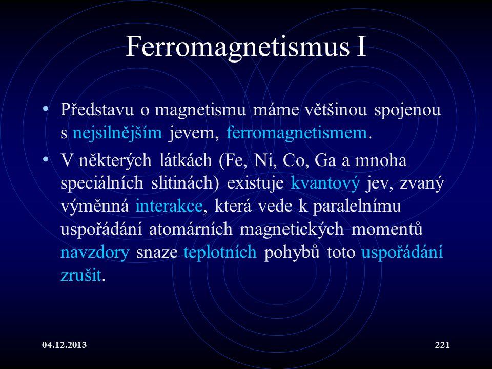 04.12.2013221 Ferromagnetismus I Představu o magnetismu máme většinou spojenou s nejsilnějším jevem, ferromagnetismem. V některých látkách (Fe, Ni, Co