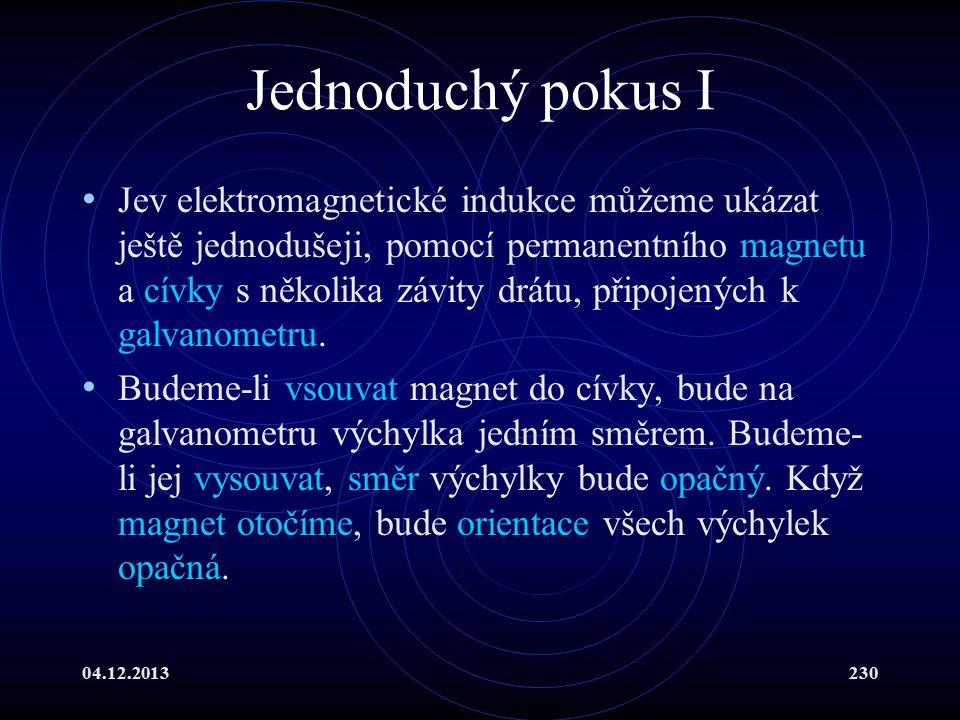 04.12.2013230 Jednoduchý pokus I Jev elektromagnetické indukce můžeme ukázat ještě jednodušeji, pomocí permanentního magnetu a cívky s několika závity