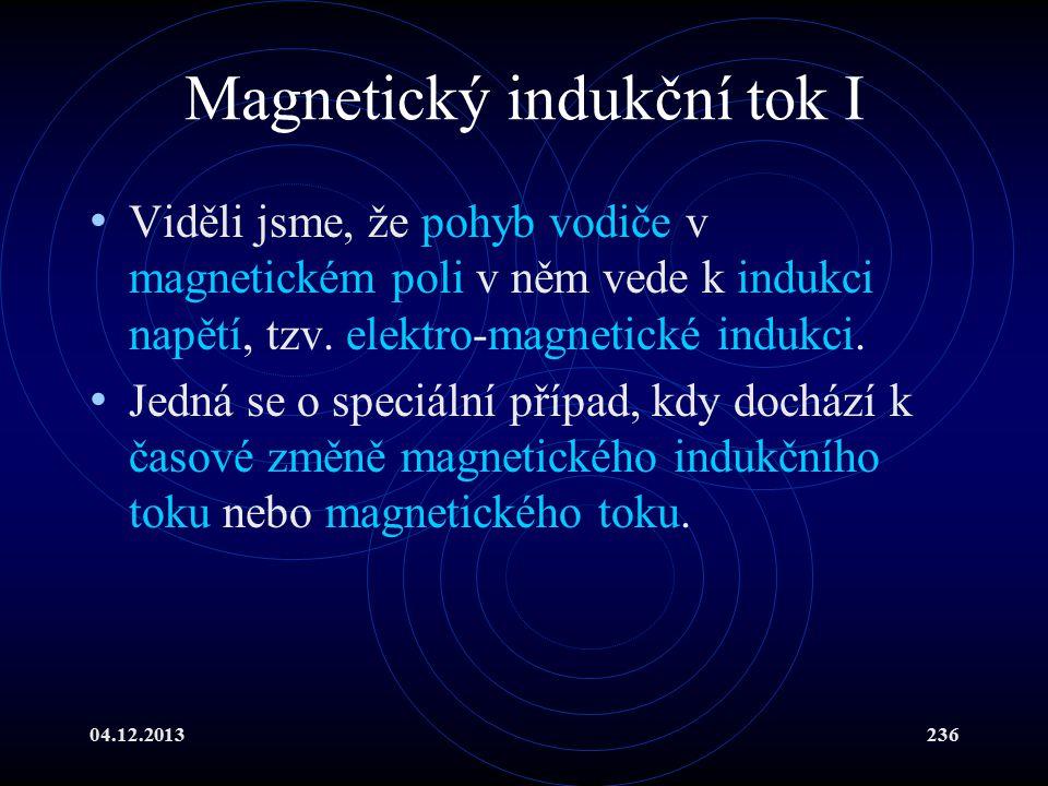 04.12.2013236 Magnetický indukční tok I Viděli jsme, že pohyb vodiče v magnetickém poli v něm vede k indukci napětí, tzv. elektro-magnetické indukci.