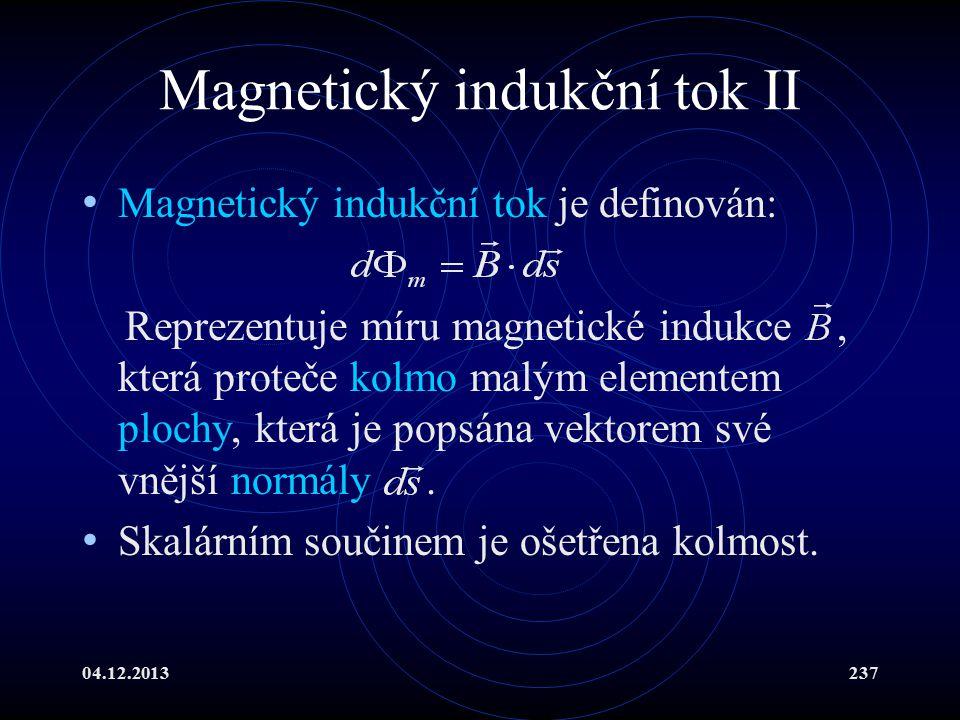 04.12.2013237 Magnetický indukční tok II Magnetický indukční tok je definován: Reprezentuje míru magnetické indukce, která proteče kolmo malým element