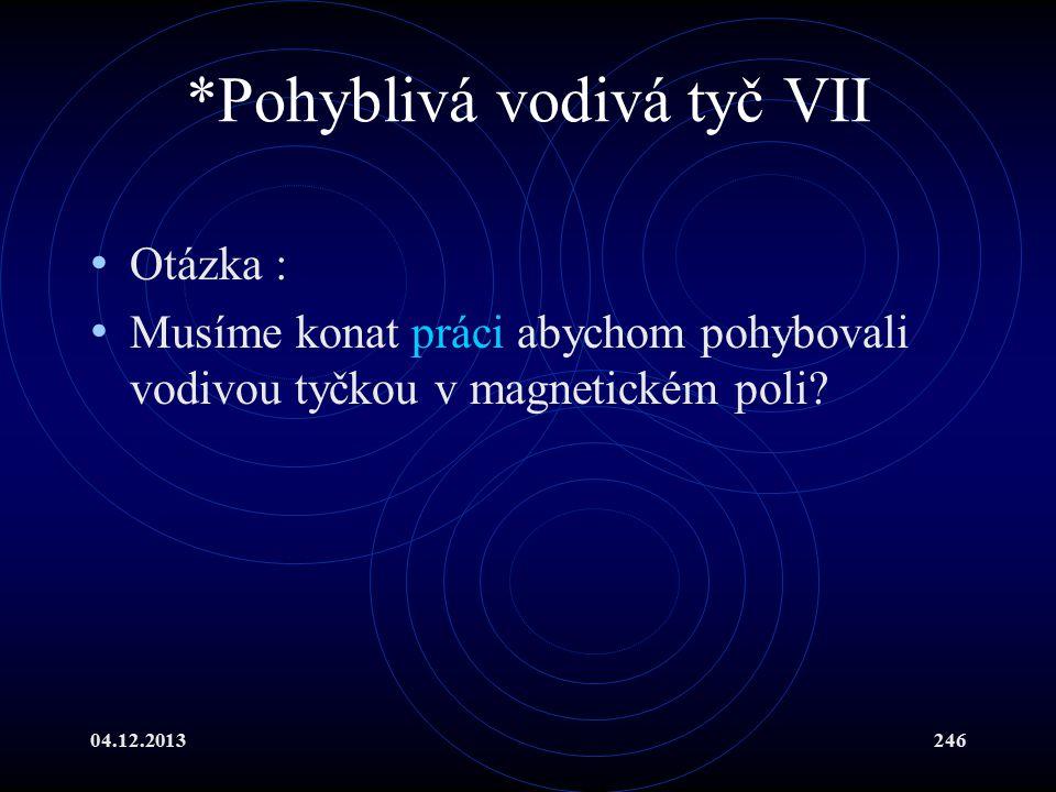 04.12.2013246 *Pohyblivá vodivá tyč VII Otázka : Musíme konat práci abychom pohybovali vodivou tyčkou v magnetickém poli?