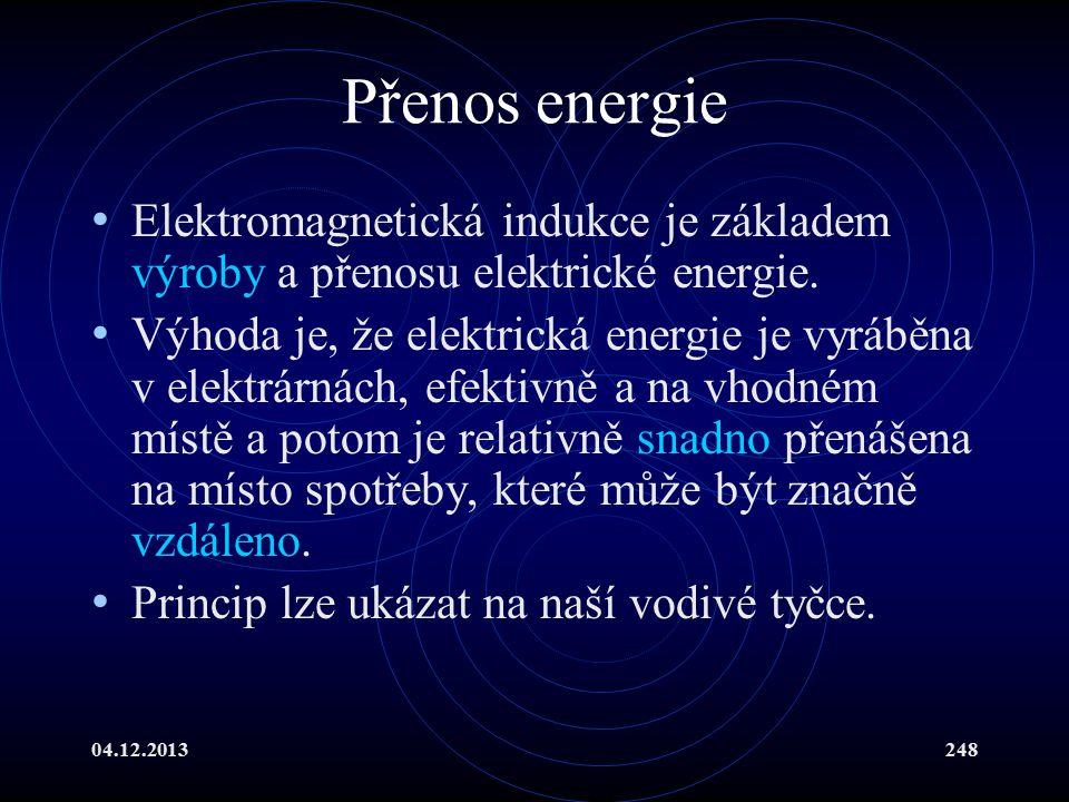 04.12.2013248 Přenos energie Elektromagnetická indukce je základem výroby a přenosu elektrické energie. Výhoda je, že elektrická energie je vyráběna v