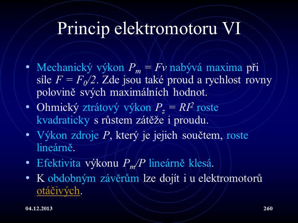 04.12.2013260 Princip elektromotoru VI Mechanický výkon P m = Fv nabývá maxima při síle F = F 0 /2. Zde jsou také proud a rychlost rovny polovině svýc
