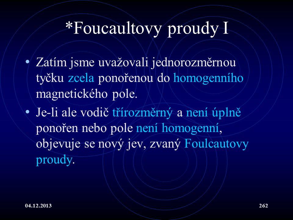 04.12.2013262 *Foucaultovy proudy I Zatím jsme uvažovali jednorozměrnou tyčku zcela ponořenou do homogenního magnetického pole. Je-li ale vodič tříroz