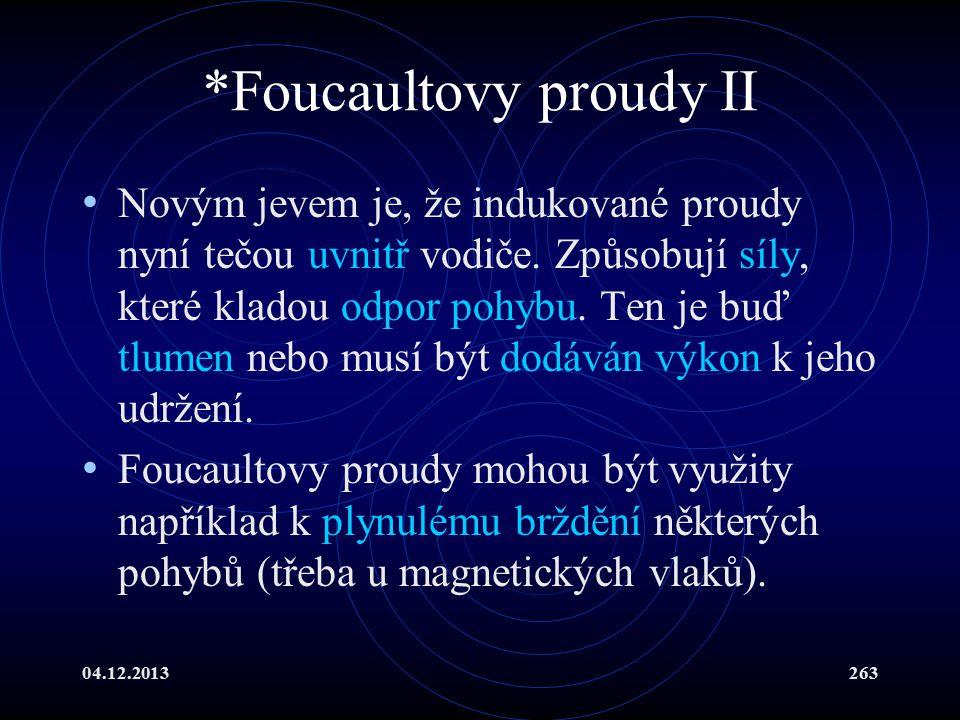 04.12.2013263 *Foucaultovy proudy II Novým jevem je, že indukované proudy nyní tečou uvnitř vodiče. Způsobují síly, které kladou odpor pohybu. Ten je