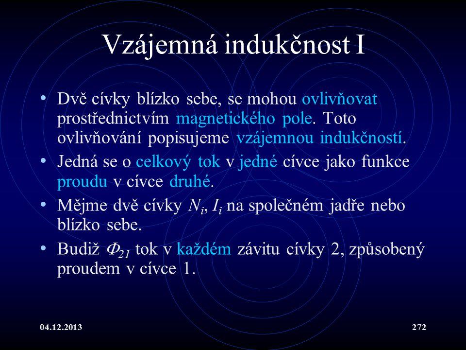 04.12.2013272 Vzájemná indukčnost I Dvě cívky blízko sebe, se mohou ovlivňovat prostřednictvím magnetického pole. Toto ovlivňování popisujeme vzájemno