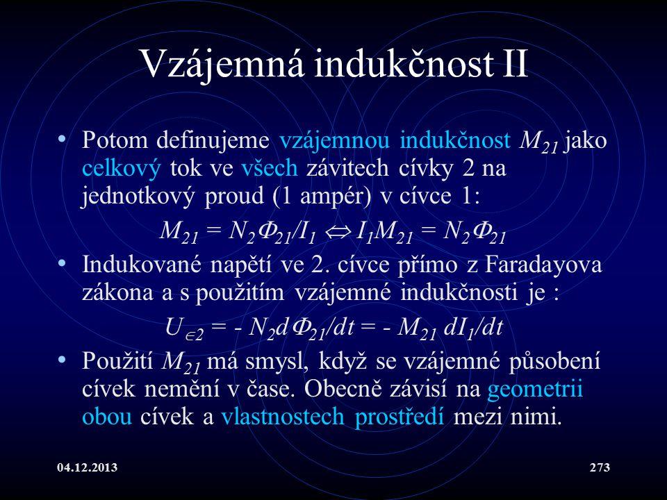 04.12.2013273 Vzájemná indukčnost II Potom definujeme vzájemnou indukčnost M 21 jako celkový tok ve všech závitech cívky 2 na jednotkový proud (1 ampé