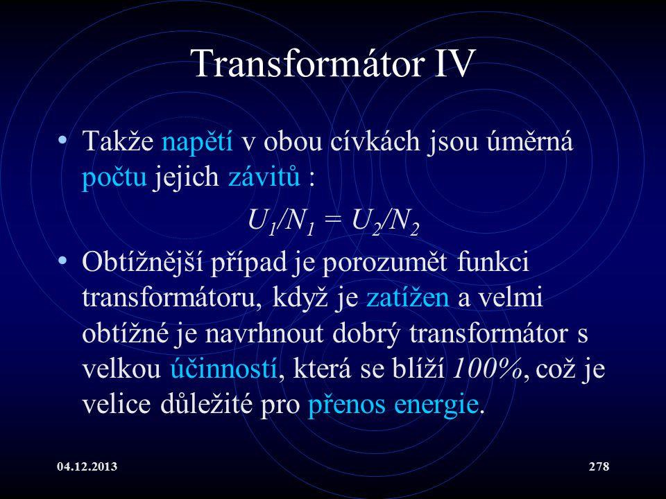 04.12.2013278 Transformátor IV Takže napětí v obou cívkách jsou úměrná počtu jejich závitů : U 1 /N 1 = U 2 /N 2 Obtížnější případ je porozumět funkci