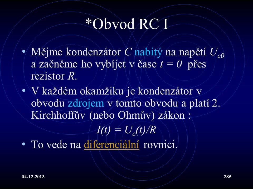 04.12.2013285 *Obvod RC I Mějme kondenzátor C nabitý na napětí U c0 a začněme ho vybíjet v čase t = 0 přes rezistor R. V každém okamžiku je kondenzáto