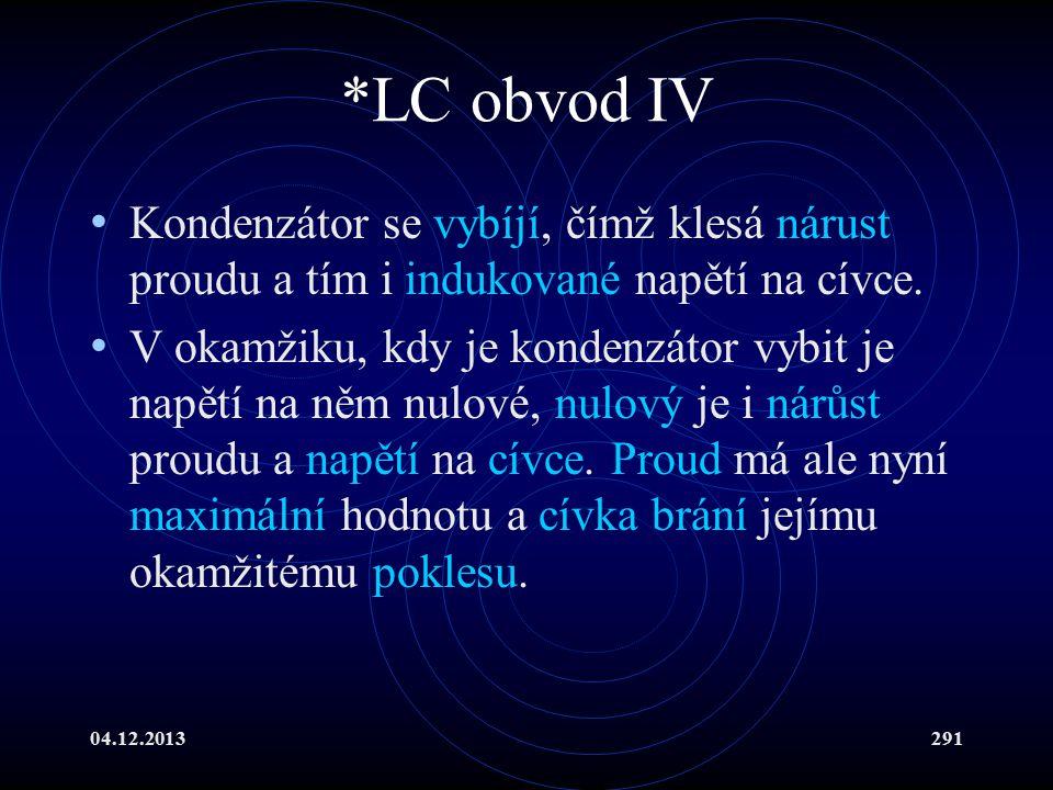 04.12.2013291 *LC obvod IV Kondenzátor se vybíjí, čímž klesá nárust proudu a tím i indukované napětí na cívce. V okamžiku, kdy je kondenzátor vybit je