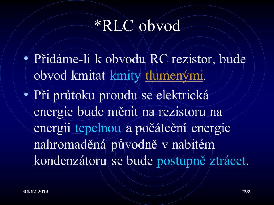 04.12.2013293 *RLC obvod Přidáme-li k obvodu RC rezistor, bude obvod kmitat kmity tlumenými.tlumenými Při průtoku proudu se elektrická energie bude mě